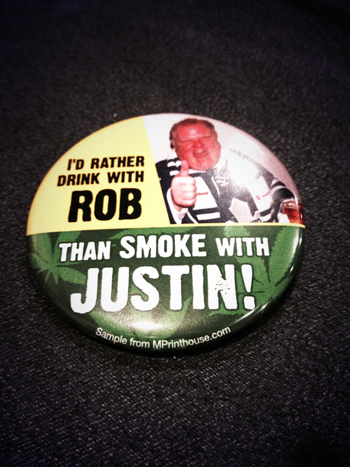 """""""I'd rather drink with Rob Ford, than smoke with Justin!"""" (Not sure where this pin would stand on crack cocaine.)"""