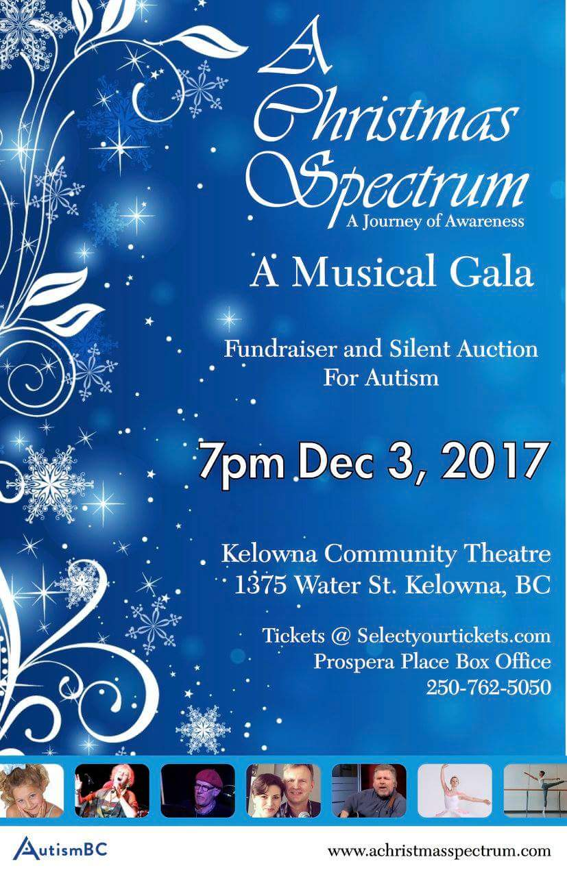 "If you're looking for a family outing just in time to get in the holiday spirit, come along to A Christmas Spectrum - an evening of Christmas music, dancing and amazing performances raising money (and awareness) about Autism. For individuals with Autism Spectrum Disorder and their families, transition to adulthood can create certain unique challenges and programs that provide support to adults specifically are often underfunded. A Christmas Spectrum will raise money for Autism BC to specifically fund programs such as ""Launch Into Life"" which provides, much needed support to individuals with ASD who are over 18. Raising money for this very important initiative, talented performers will join together from throughout the country to present a spectacular arrangement of festive music and dance. Enjoy cherished favorite Christmas music and get into the holiday spirit with an evening of love, laughter and spellbinding entertainment. We'll also be joined by families who have been touched by Autism Spectrum Disorder and hear some of their stories. Music performances by Vancouver Jazz Singer Leora Cashe Local Singer/ Songwriter Dan Thiessen Kelowna's own Kim Foreman-Rhindress & Kitsch n' Synch Jim Rhindress & Kim Foreman-Rhindress and their duo Smitten Ladies A cappella Group White Sail Chorus Missionwood Seniors Choir Salmon Arm Singer Elaine Holmes and Local Singer Vince Walzak as Santa! Dance performances by National Ballet of Canada student Carter Campbell accompanied by his family (Carter's own brother is ASD) Luki Dance Productions Choreographed by Lucy Hazelwood Trish Willis with the Let's Dance Kelowna Ballroom Dancers Misson Dance Academy Choreographed by Tanya Bakala Tickets are limited to this single performance so book early to avoid disappointment! tickets@selectyourtickets.com 250-762-5050."
