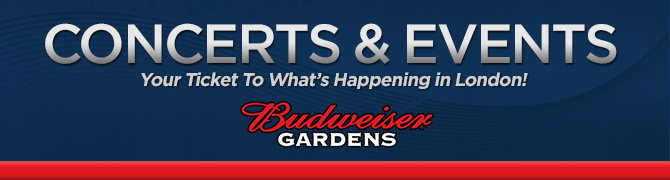 Concerts & Events - Your ticket to what's happening in London! Sponsored by: Budweiser Gardens