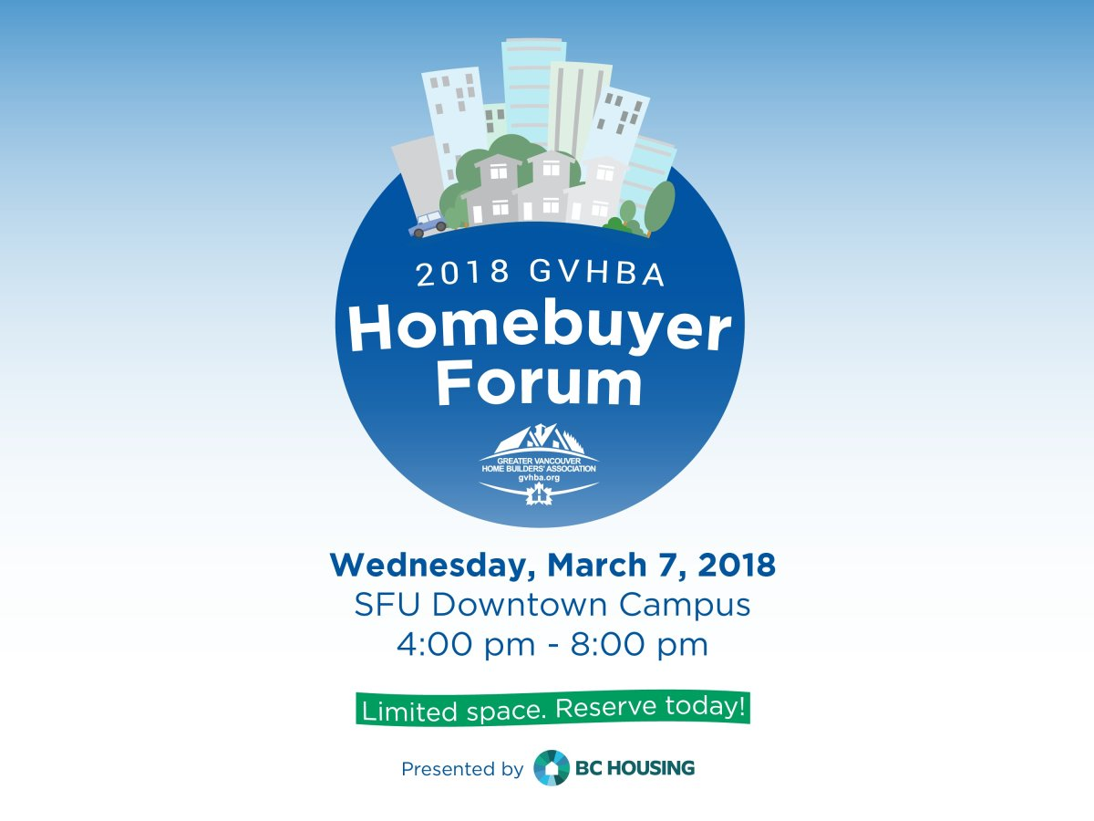 HOMEBUYERS RESOURCE GUIDE: Date: Wednesday, March 7, 2018 Time: 4:00 pm to 8:30 pm Location: SFU Downtown (515 W Hastings St, Vancouver) You Can Buy into this Local Market: Access industry expert advice on how to buy into Vancouver's hot real-estate market at the GVHBA Homebuyer Forum on March 7th, 2018. Covering topics; such as, working with developers, up and coming neighbourhoods, rent-to-own options, leveraging the bank of mom & dad and navigating the world of strata, this event will provide you both strategic and tactical tips and tricks on how to enter the Metro Vancouver market. Looking to attend? Please visit https://gvhba.org/event/homebuyer-forum/ to register! The Greater Vancouver Home Builders' Association: Focused on helping consumers buy, build and renovate homes, the Greater Vancouver Home Builders' Association (GVHBA) represents over 1,050 members including builders, developers, renovators, manufacturers, suppliers of building products, government agencies providing new home warranty programs, and industry professionals such as lawyers, real estate agents, insurance companies and financial institutions. Strong advocates of education for both our members and consumers, the GVHBA offers an annual Homebuyer Forum, Home Renovation Show, and Parade of Renovated and Custom Homes to connect homeowners with the experts, to help you buy smart and make decisions right for you.