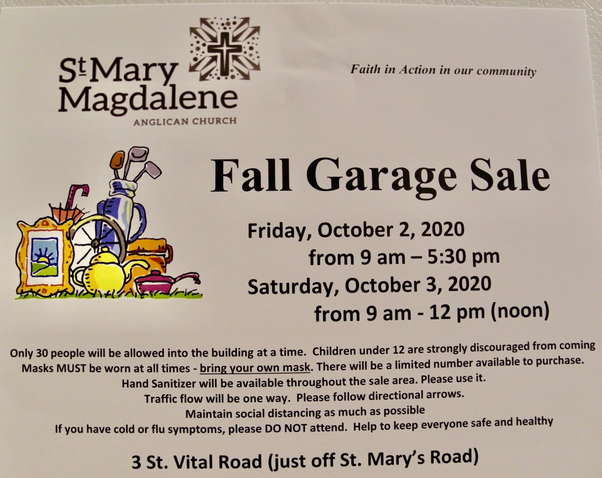Garage Sale at St. Mary Magdalene Anglican Church, 3 St. Vital Road on Friday, October 2, 2020 from 9 am to 5:30 pm and Saturday, October 3, 2020 from 9 am to noon. A maximum of 30 people will be allowed into the building at a time. Children under 12 are strongly discouraged from coming. Masks MUST be worn at all times. Bring your own. There will be a limited number available to purchase. Hand Sanitizer will be available throughout the sale area. Traffic flow will be one way. Please follow directional arrows. Maintain social distancing as much as possible. Cash only. If you have cold or flu symptoms, please DO NOT attend. Keep safe and have fun.