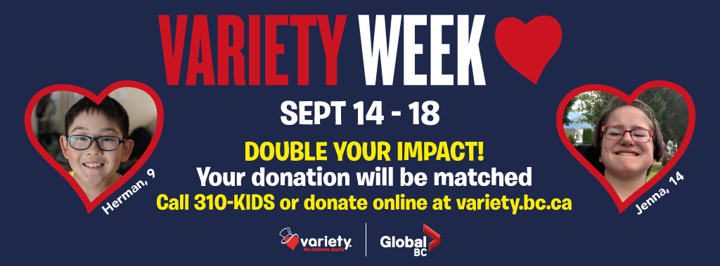 September 14 to 18 Tune in to Global's newscasts all week and meet the incredible children who Variety has helped. Proudly supported by Global BC & 980 CKNW. When you call 310-KIDS or visit variety.bc.ca, your donation will be matched.