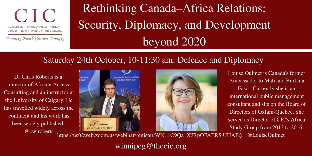 The first panel (10-11:30 am) will be focused on defence and security and will feature Mr. Chris Roberts, an instructor at the University of Calgary and president of Access Africa Consulting, a professional business strategy development consulting firm focused on Africa, and Madame Louise Ouimet, Canada's former Ambassador to Mali and Burkina Faso and a current Board Member of Oxfam-Quebec. You can register for this event by following this link: The second panel (1-2:30 pm) will concentrate on economic development and aid and will feature Dr. David Black, Professor of International Relations at Dalhousie University and expert on global development and aid, and Dr. James Blanchard, Professor of Public Health at the University of Manitoba and expert on global disease and healthcare.