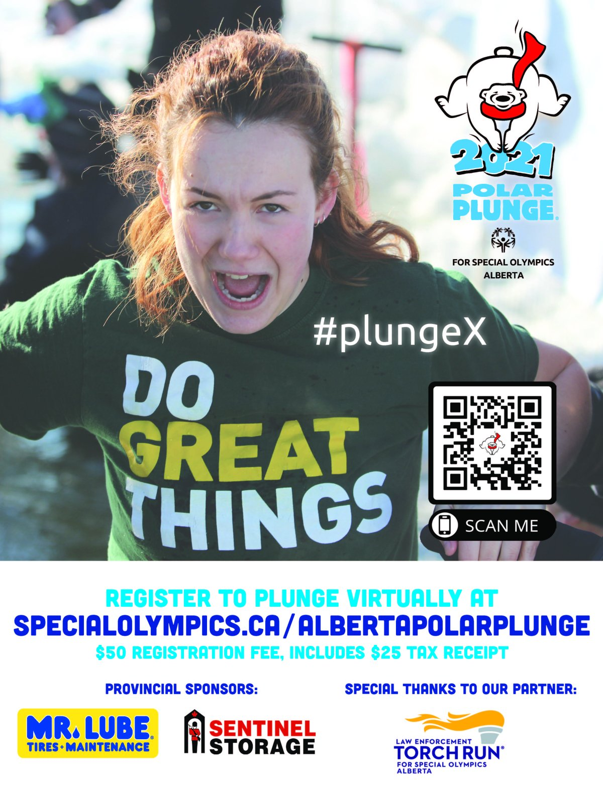 POLAR PLUNGE IS BACK FOR 2021! You can once again take the Plunge in Alberta in support of Special Olympics Alberta – only VIRTUALLY! The Polar Plunge, presented by the Law Enforcement Torch Run, challenges ANYONE to bravely participate in this exciting and accessible fundraiser, while helping 140 communities across Alberta. It's a great way for everyone - individuals, organizations, and teams - to get involved in support of Special Olympics and show winter who's boss. SAFETY FIRST Safety has always been our highest priority with these events, and this year is no different. With the ever-changing restrictions and environment due to COVID-19, we are officially moving our Polar Plunge celebrations to a virtual space, which is the safest option for us all! No fear though, as that just means we can all participate from the comfort of our homes in our pjs! PLUNGE OPTIONS We are so excited to be having a virtual plunge this year! It will not only provide an option for those isolating, but will also expand the reach of our event to all corners of the province – and beyond! While virtual events are plentiful these days, we have no doubt that the creativity will be flowing for all those that choose to participate. There are no restrictions as to how to get your plunge done – whether snow angels, cold buckets of water, or in a kiddie pool in your backyard, the opportunities are almost endless! Have some fun and get creative! Check out our FAQs for more information or email us at info@specialolympics.ab.ca with any additional questions. In recognition of our typical in-person celebrations, we'll be recognizing these locations on the following dates: January 31 - Edmonton February 6 - Lethbridge February 20 - Calgary March 6 - Red Deer March 13 - Medicine Hat WHAT'S IN IT FOR ME? Besides the pride you'll feel when you get #freezinforareason, you'll also deserve an extra pat on the back for helping out Special Olympics Alberta athletes during this long period of pause in their i