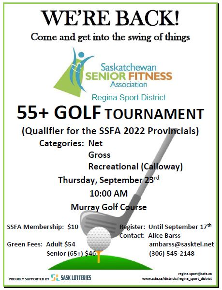 The Saskatchewan Senior Fitness Association - Regina Sport District (a volunteer, non-government, non-profit organization) will be holding its qualifier for the SSFA 2022 Provincials on Thursday, September 23rd, at the Murray Golf Course. Categories: Net, Gross, and Recreational (Calloway). SSFA Membership: $10 / Green Fees: Adult $54 and Senior (65+) $46. Register: Until September 17th. Contact: Alice Barss at ambarss@sasktel.net or (306) 545-2148. PROUDLY SUPPORTED BY SASK LOTTERIES.